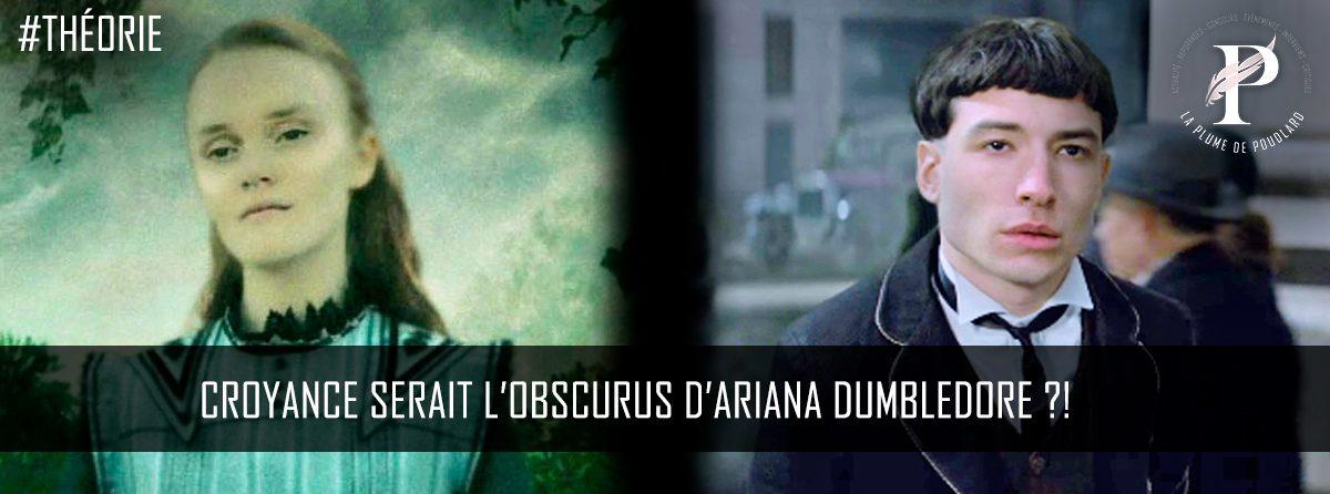 Croyance serait l'obscurus d'Ariana Dumbledore ?!