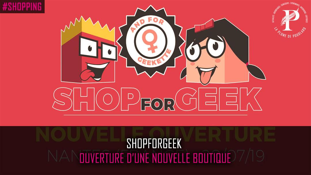 Shopforgeek ouverture d'une nouvelle boutique